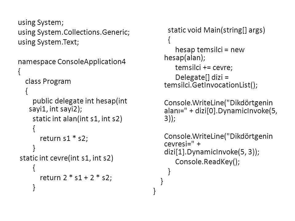 static void Main(string[] args) { hesap temsilci = new hesap(alan); temsilci += cevre; Delegate[] dizi = temsilci.GetInvocationList(); Console.WriteLine( Dikdörtgenin alanı= + dizi[0].DynamicInvoke(5, 3)); Console.WriteLine( Dikdörtgenin cevresi= + dizi[1].DynamicInvoke(5, 3)); Console.ReadKey(); }